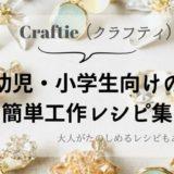 【クラフティ】幼児・小学生向けの簡単な工作の作り方レシピ集
