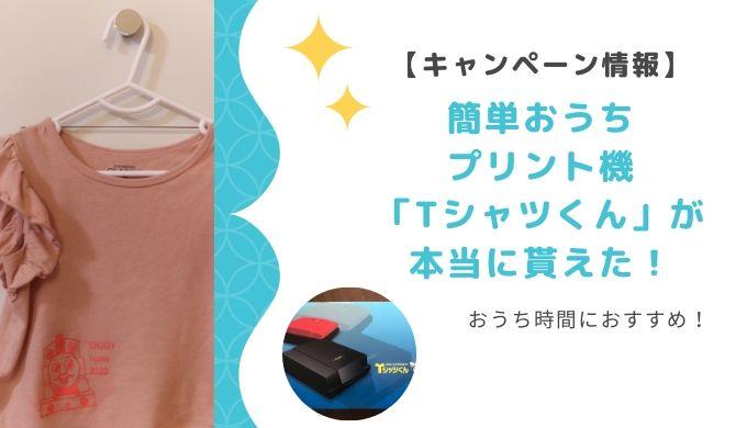【キャンペーン情報】簡単おうちプリント機「Tシャツくん」が本当に貰えた!