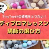 【TinyTeethの資格とりたい!】ディプロマレッスン講師の選び方
