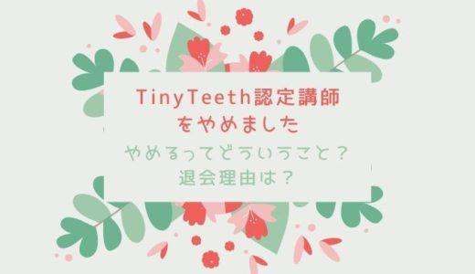 TinyTeeth認定講師をやめました|やめるってどういうこと?退会理由は?