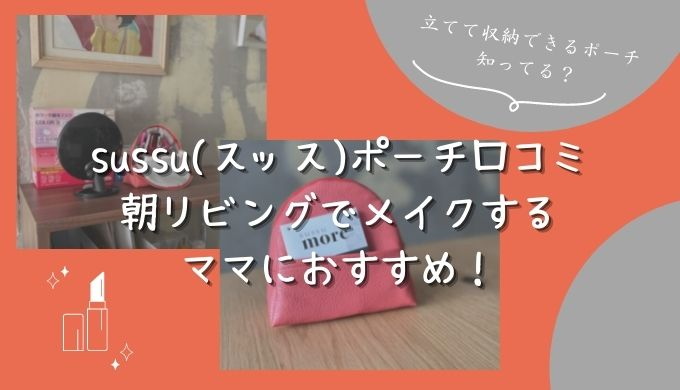 sussu(スッス)ポーチ口コミ 朝リビングでメイクするママにおすすめ!